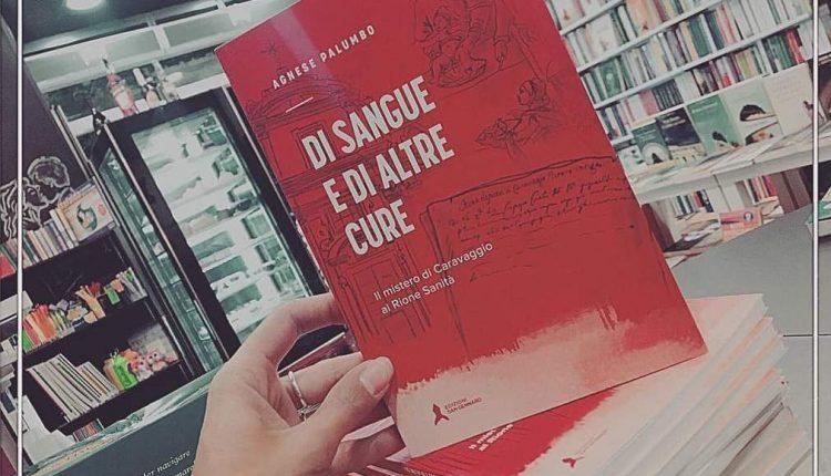 Di sangue e di altre cure, il mistero di Caravaggio al Rione Sanità: il nuovo libro di Agnese Palumbo, nel ventre di Napoli