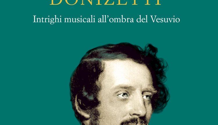 """""""L'affaire Donizetti, intrighi musicali all'ombra del Vesuvio"""", l'indagine storica di un medico con la passione per l'arte, la musica e i misteri: su Donizetti"""
